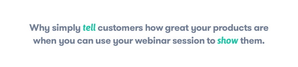 Why simply tell customers how great your products are wen you can use your webinar session to show them